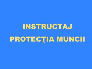INSTRUCTAJ PROTEC ŢIA MUNCII