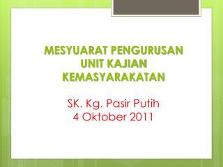 MESYUARAT PENGURUSAN UNIT KAJIAN KEMASYARAKATAN SK. Kg.  Pasir Putih 4  Oktober  2011