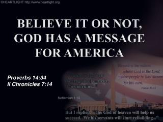 BELIEVE IT OR NOT, GOD HAS A MESSAGE FOR  AMERICA Proverbs 14:34 II Chronicles 7:14