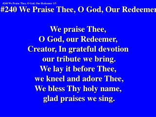 #240 We Praise Thee, O God, Our Redeemer We praise Thee,  O God, our Redeemer,
