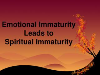 Emotional Immaturity  Leads to  Spiritual Immaturity