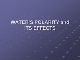WATER'S POLARITY and ITS EFFECTS