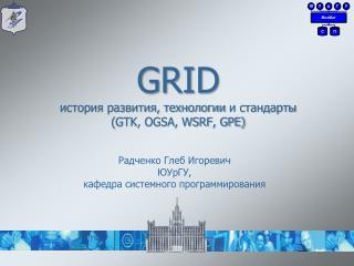 GRID история развития, технологии и стандарты ( GTK, OGSA, WSRF, GPE)