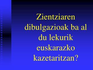 Zientziaren dibulgazioak ba al du lekurik euskarazko kazetaritzan?