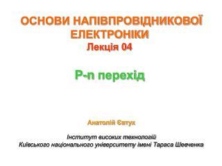 ОСНОВИ НАПІВПРОВІДНИКОВОЇ ЕЛЕКТРОНІКИ Лекція 0 4 P-n  перехід