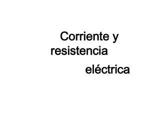 Corriente y resistencia                     el�ctrica