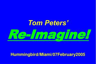 Tom Peters'   Re-Imagine! Hummingbird/Miami/07February2005