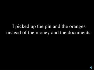 I picked up the pin and the oranges  instead of the money and the documents.