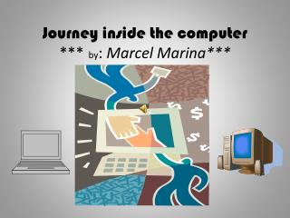 Journey inside the computer ***   by :  Marcel Marina***