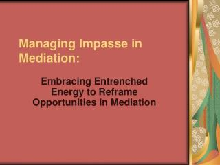 Managing Impasse in Mediation: