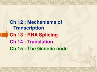 Ch 12 : Mechanisms of Transcription Ch 13 : RNA Splicing Ch 14 : Translation