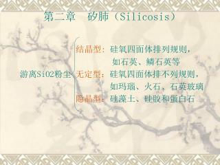 第二章  矽肺( Silicosis ) 结晶型 :  硅氧四面体排列规则,                 如石英、鳞石英等 游离 SiO2 粉尘 无定型: 硅氧四面体排不列规则,