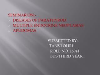SEMINAR ON:- DISEASES OF PARATHYROD MULTIPLE ENDOCRINE NEOPLASIAS APUDOMAS SUBMITTED BY:-