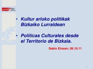 Kultur arloko politikak Bizkaiko Lurraldean Políticas Culturales desde el Territorio de Bizkaia.