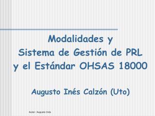 Modalidades y  Sistema de Gestión de PRL  y el Estándar OHSAS 18000 Augusto Inés Calzón (Uto)