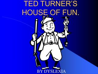 TED TURNER'S HOUSE OF FUN.