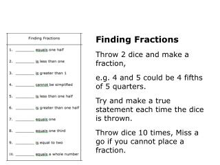 Finding Fractions Throw 2 dice and make a fraction,  e.g. 4 and 5 could be 4 fifths of 5 quarters.