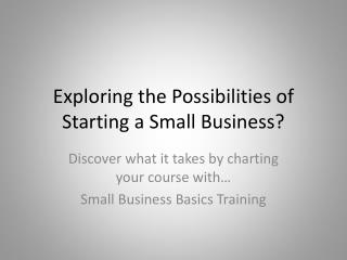 Exploring the Possibilities of Starting a Small Business?