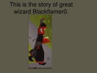 This is the story of great wizard Blackflamer0.