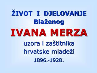 IVOT  I  DJELOVANJE  Bla enog IVANA MERZA uzora i za titnika hrvatske mlade i 1896.-1928.