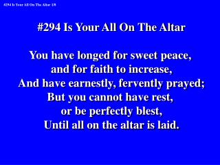#294 Is Your All On The Altar You have longed for sweet peace,  and for faith to increase,