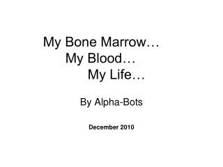 My Bone Marrow… 	My Blood… 		My Life…