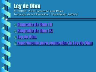 Biografía de Ohm (1) Biografía de Ohm (2) Ley de Ohm Experimento para comprobar la Ley de Ohm
