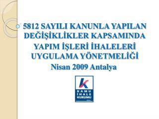 5812 SAYILI KANUNLA YAPILAN DEGISIKLIKLER KAPSAMINDA YAPIM ISLERI IHALELERI UYGULAMA Y NETMELIGI   Nisan 2009 Antalya