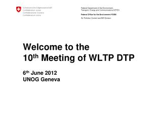 Welcome to the  10 th  Meeting of WLTP DTP 6 th  June 2012 UNOG Geneva