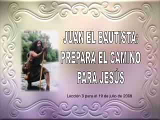 JUAN EL BAUTISTA: PREPARA EL CAMINO PARA JESÚS