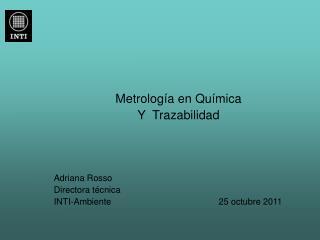 Metrología en Química  Y  Trazabilidad Adriana Rosso Directora técnica