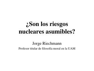 ¿Son los riesgos nucleares asumibles?