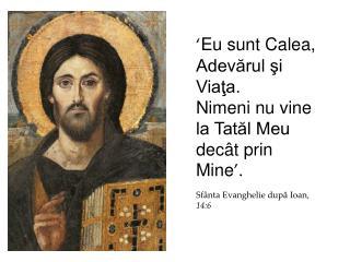 ' Eu sunt Calea, Adevărul şi Viaţa.  Nimeni nu vine la Tatăl Meu decât prin Mine '.