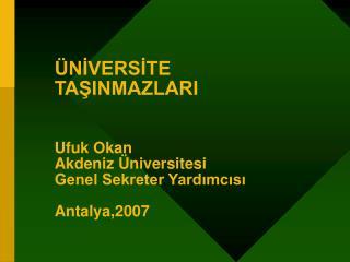 ÜNİVERSİTE TAŞINMAZLARI Ufuk Okan Akdeniz Üniversitesi  Genel Sekreter Yardımcısı Antalya,2007