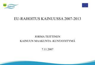 EU-RAHOITUS KAINUUSSA 2007-2013 JORMA TEITTINEN KAINUUN MAAKUNTA -KUNTAYHTYMÄ 7.11.2007