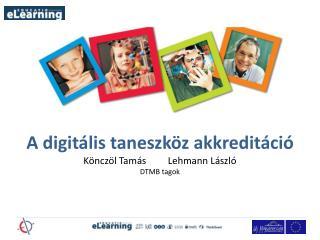 A digitális taneszköz akkreditáció Könczöl Tamás         Lehmann László     DTMB tagok