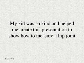 My kid was so kind and helped me create this presentation to show how to measure a hip joint