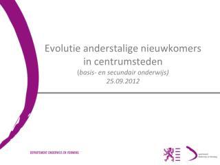 Evolutie anderstalige nieuwkomers in centrumsteden ( basis- en secundair onderwijs) 25.09.2012