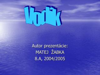 Autor prezentácie: MATEJ  ŽABKA 8.A, 2004/2005