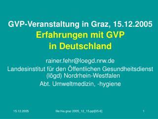 GVP-Veranstaltung in Graz, 15.12.2005 Erfahrungen mit GVP in Deutschland rainer.fehr@loegd.nrw.de