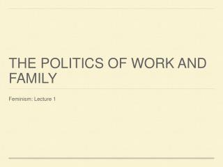 THE POLITICS OF WORK AND FAMILY