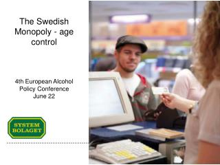 The Swedish Monopoly - age control 4th European Alcohol Policy Conference June 22