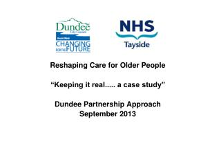 "Reshaping Care for Older People  ""Keeping it real..... a case study"" Dundee Partnership Approach"