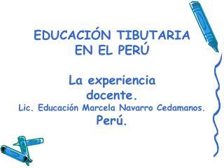 EDUCACI N TIBUTARIA  EN EL PER   La experiencia   docente. Lic. Educaci n Marcela Navarro Cedamanos. Per .