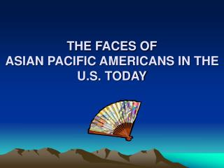 THE FACES OF  ASIAN PACIFIC AMERICANS IN THE U.S. TODAY