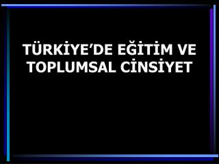 TÜRKİYE'DE EĞİTİM VE TOPLUMSAL CİNSİYET