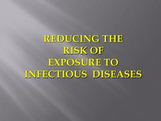 REDUCING THE  RISK OF EXPOSURE TO  INFECTIOUS  DISEASES