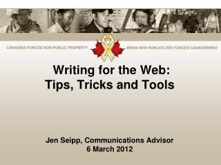 Writing for the Web: Tips, Tricks and Tools Jen Seipp, Communications Advisor 6 March 2012