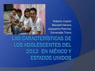 Las características de los adolescentes del 2012  en México y Estados Unidos