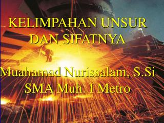 KELIMPAHAN  UNSUR DAN SIFATNYA Muahamad Nurissalam ,  S.Si SMA  Muh . I Metro